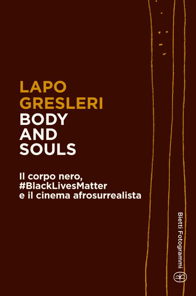 Body and Souls. Il corpo nero, #BlackLivesMatter e il cinema afrosurrealista. Lapo Gresleri - Bietti Ed.