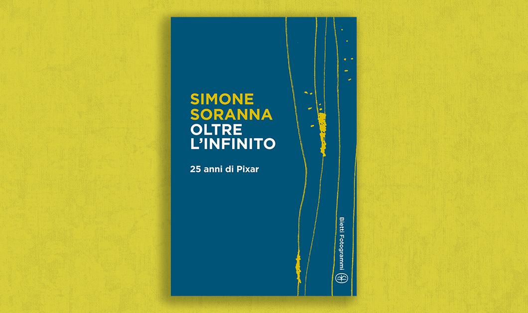 Oltre l'infinito. 25 anni di Pixar - Simone Soranna - Fotogrammi Bietti